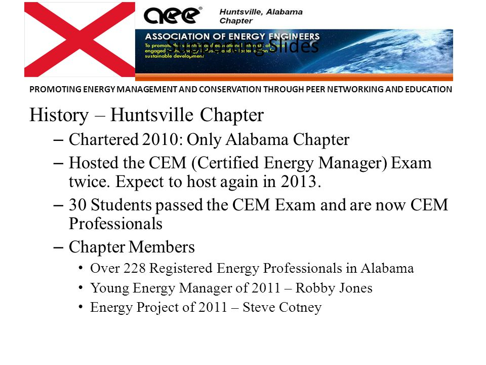 PROMOTING ENERGY MANAGEMENT AND CONSERVATION THROUGH PEER NETWORKING AND EDUCATION Supporting Slides History – Huntsville Chapter – Chartered 2010: Only Alabama Chapter – Hosted the CEM (Certified Energy Manager) Exam twice.