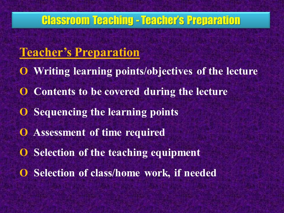 Classroom Teaching - Teacher's Preparation Teacher's Preparation O Writing learning points/objectives of the lecture O Contents to be covered during the lecture O Sequencing the learning points O Assessment of time required O Selection of the teaching equipment O Selection of class/home work, if needed
