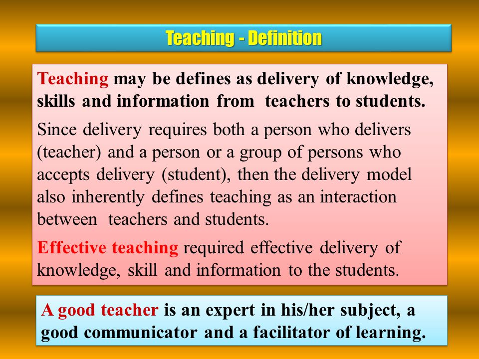 Teaching may be defines as delivery of knowledge, skills and information from teachers to students.