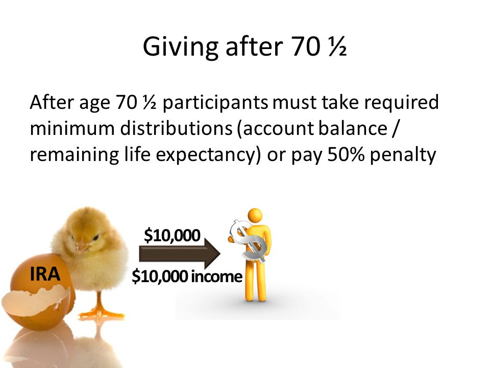 Giving after 70 ½ After age 70 ½ participants must take required minimum distributions (account balance / remaining life expectancy) or pay 50% penalt