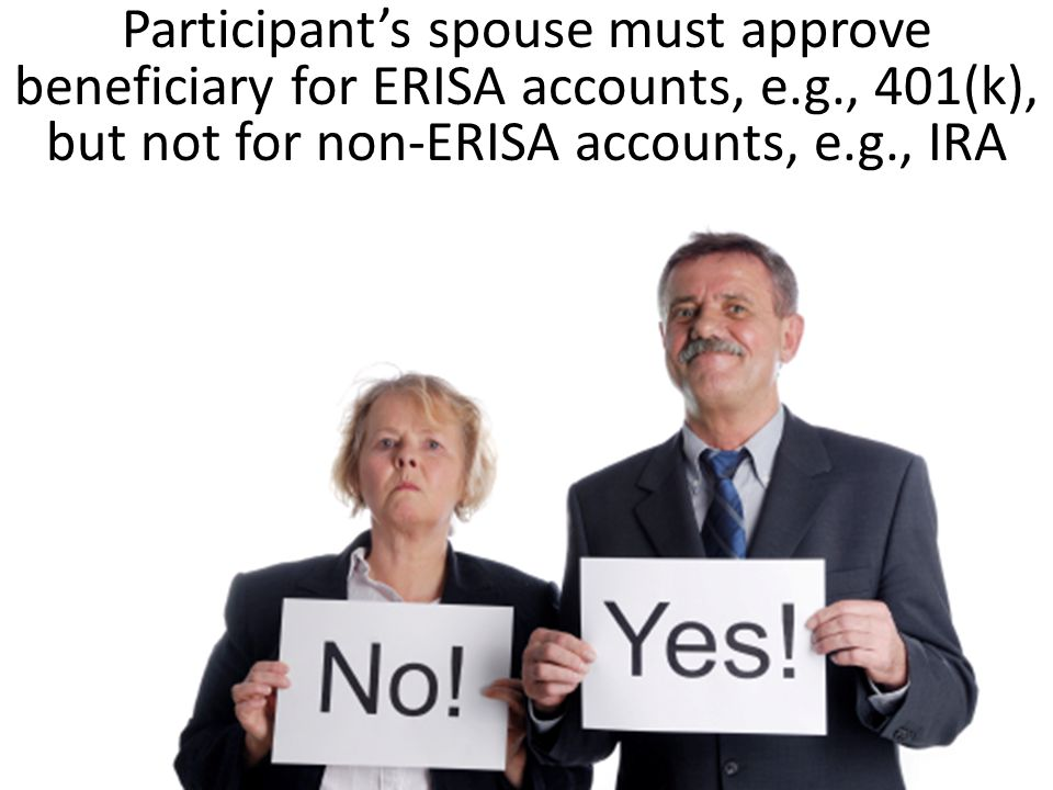 Participant's spouse must approve beneficiary for ERISA accounts, e.g., 401(k), but not for non-ERISA accounts, e.g., IRA