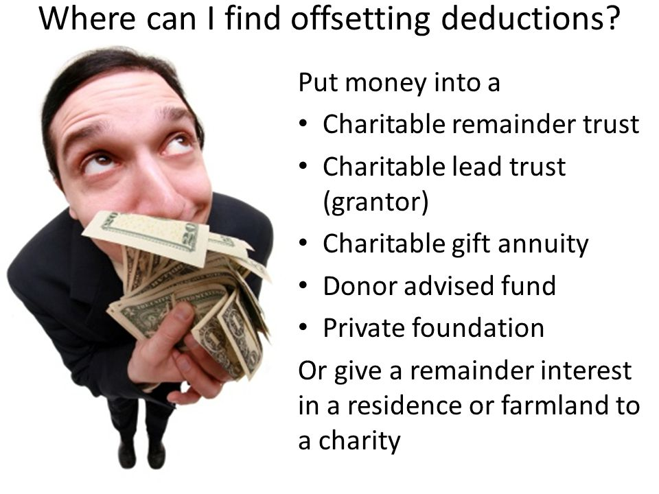 Put money into a Charitable remainder trust Charitable lead trust (grantor) Charitable gift annuity Donor advised fund Private foundation Or give a re