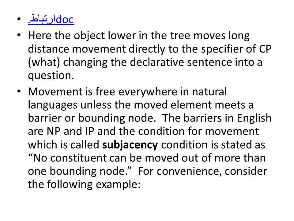 ارتباط.docارتباط.doc Here the object lower in the tree moves long distance movement directly to the specifier of CP (what) changing the declarative sentence into a question.