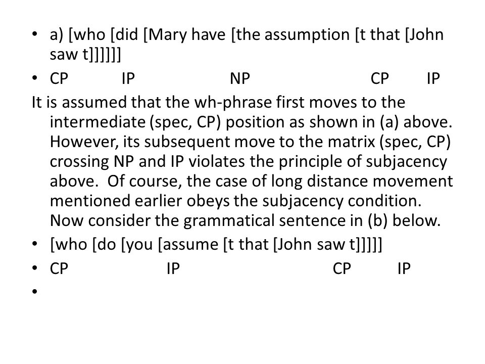 a) [who [did [Mary have [the assumption [t that [John saw t]]]]]] CP IP NP CP IP It is assumed that the wh-phrase first moves to the intermediate (spec, CP) position as shown in (a) above.
