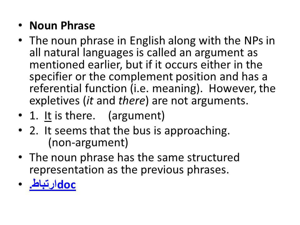 Noun Phrase The noun phrase in English along with the NPs in all natural languages is called an argument as mentioned earlier, but if it occurs either in the specifier or the complement position and has a referential function (i.e.