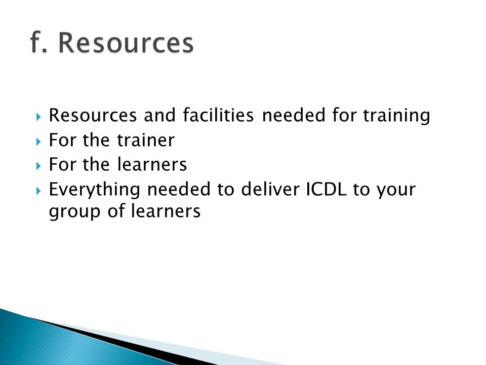  Resources and facilities needed for training  For the trainer  For the learners  Everything needed to deliver ICDL to your group of learners
