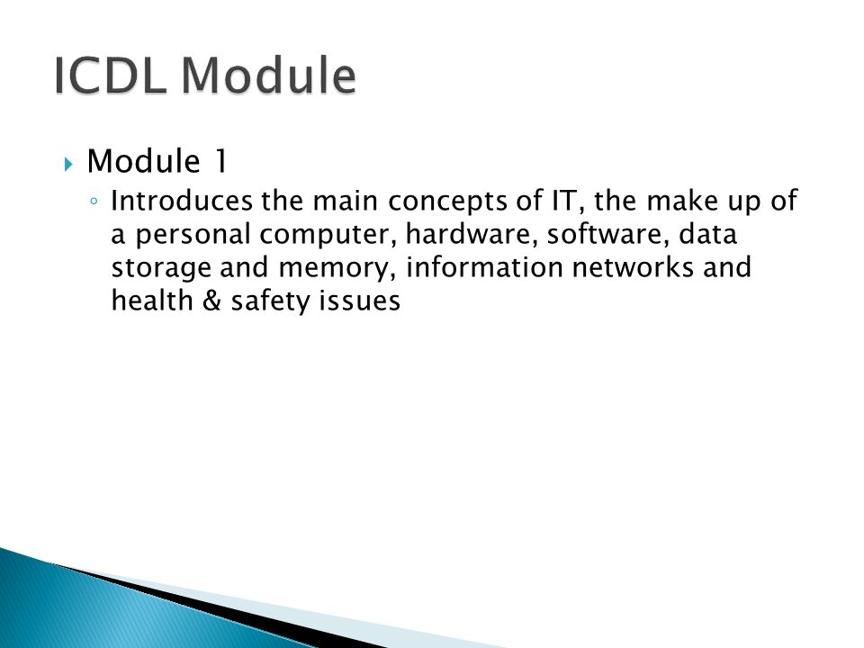  Module 1 ◦ Introduces the main concepts of IT, the make up of a personal computer, hardware, software, data storage and memory, information networks and health & safety issues