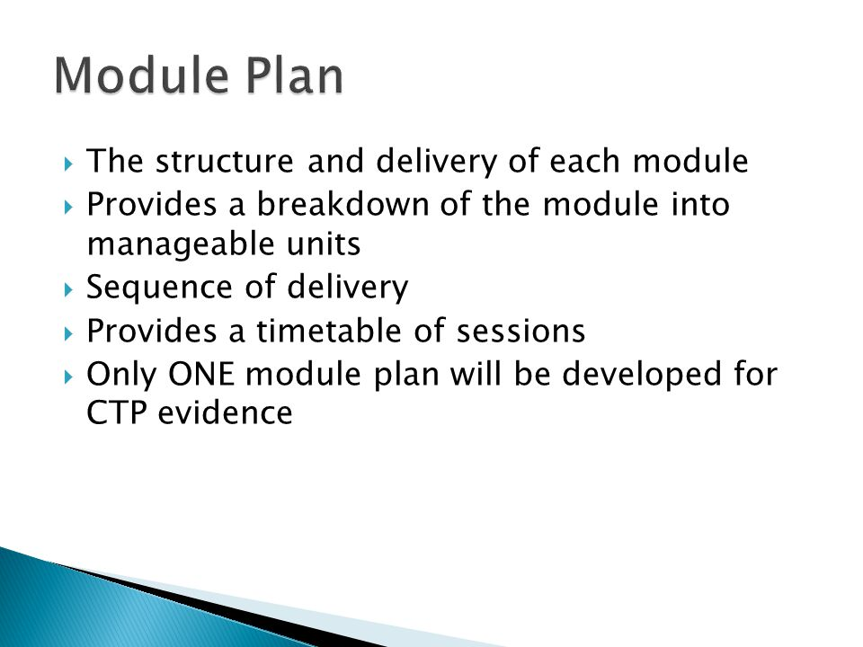  The structure and delivery of each module  Provides a breakdown of the module into manageable units  Sequence of delivery  Provides a timetable of sessions  Only ONE module plan will be developed for CTP evidence