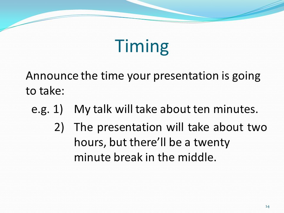 Timing Announce the time your presentation is going to take: e.g.