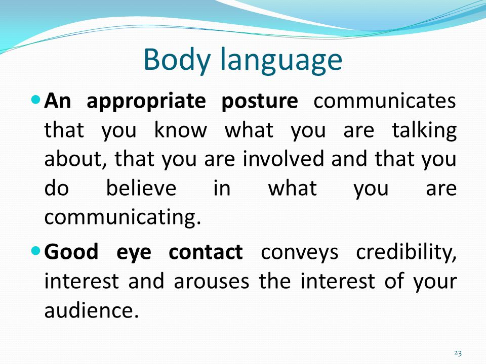 Body language An appropriate posture communicates that you know what you are talking about, that you are involved and that you do believe in what you are communicating.