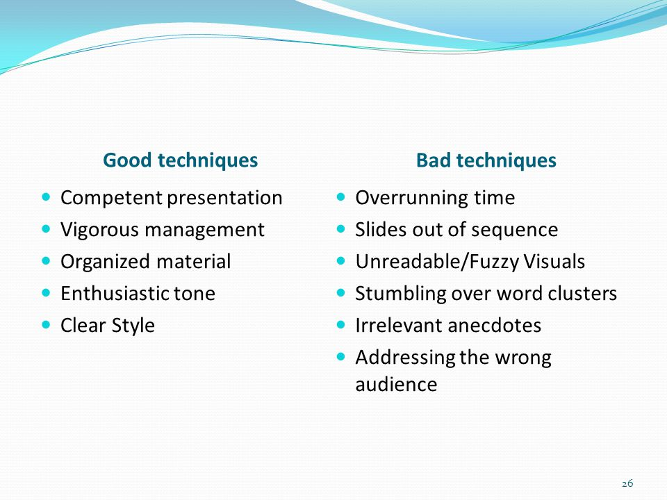 Good techniques Bad techniques Competent presentation Vigorous management Organized material Enthusiastic tone Clear Style Overrunning time Slides out of sequence Unreadable/Fuzzy Visuals Stumbling over word clusters Irrelevant anecdotes Addressing the wrong audience 26