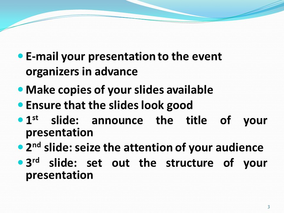 E-mail your presentation to the event organizers in advance Make copies of your slides available Ensure that the slides look good 1 st slide: announce the title of your presentation 2 nd slide: seize the attention of your audience 3 rd slide: set out the structure of your presentation 3