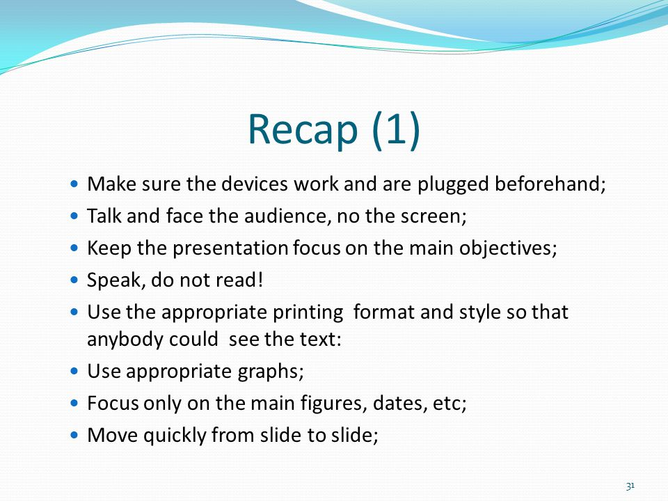 Recap (1) Make sure the devices work and are plugged beforehand; Talk and face the audience, no the screen; Keep the presentation focus on the main objectives; Speak, do not read.