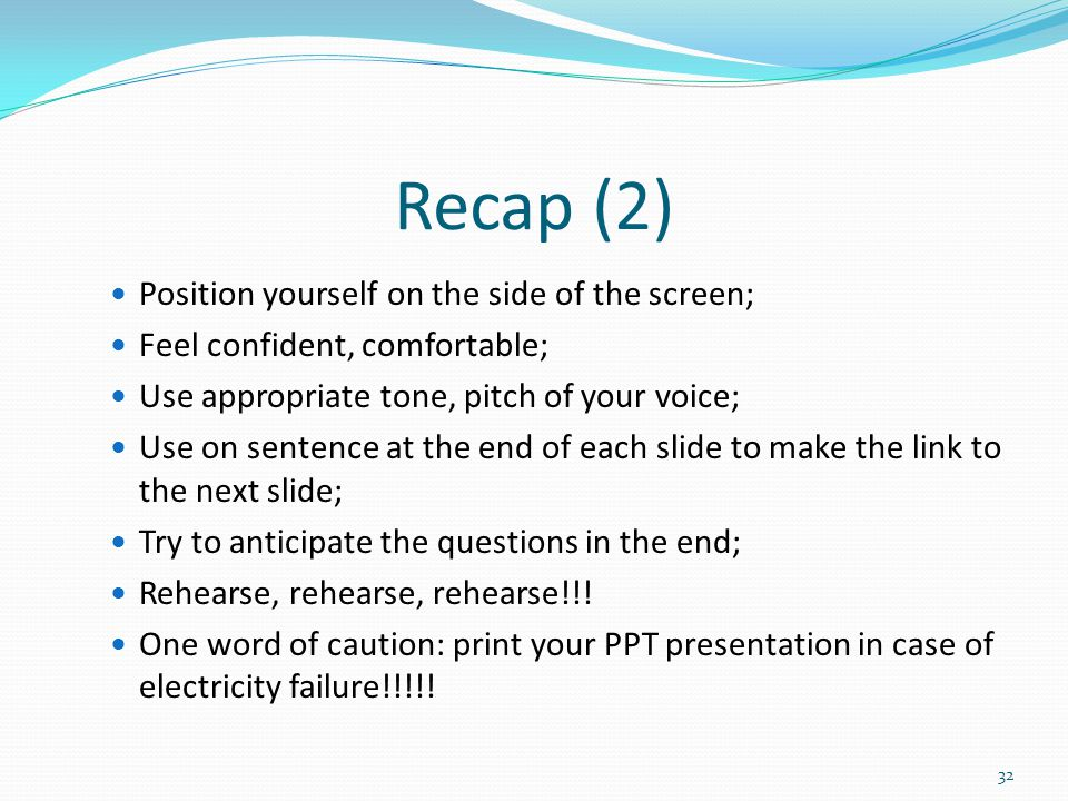 Recap (2) Position yourself on the side of the screen; Feel confident, comfortable; Use appropriate tone, pitch of your voice; Use on sentence at the end of each slide to make the link to the next slide; Try to anticipate the questions in the end; Rehearse, rehearse, rehearse!!.