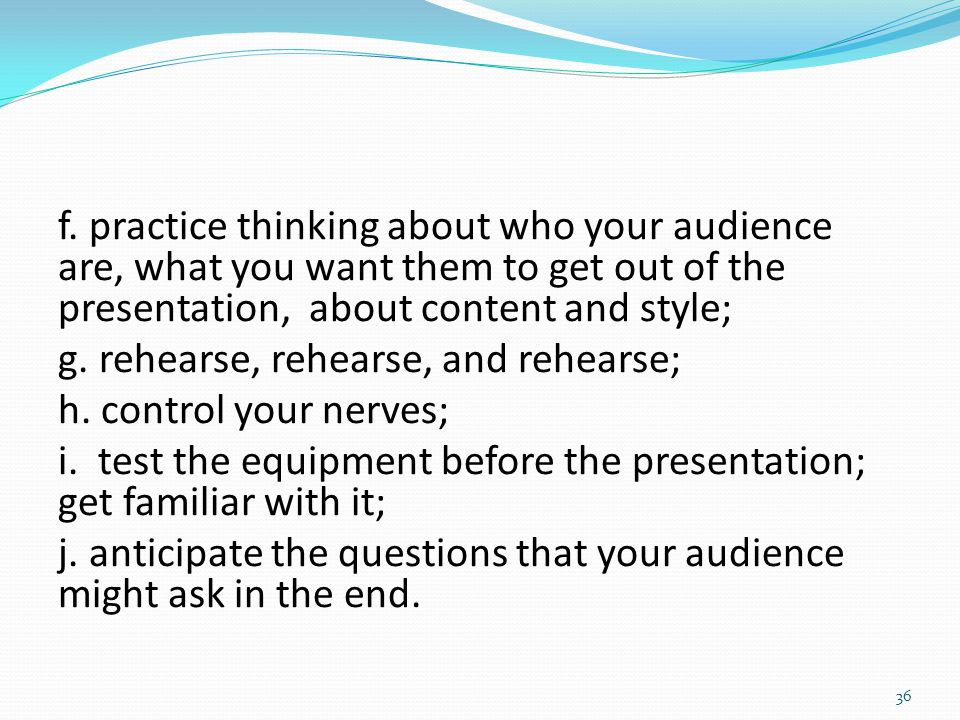 f. practice thinking about who your audience are, what you want them to get out of the presentation, about content and style; g. rehearse, rehearse, a