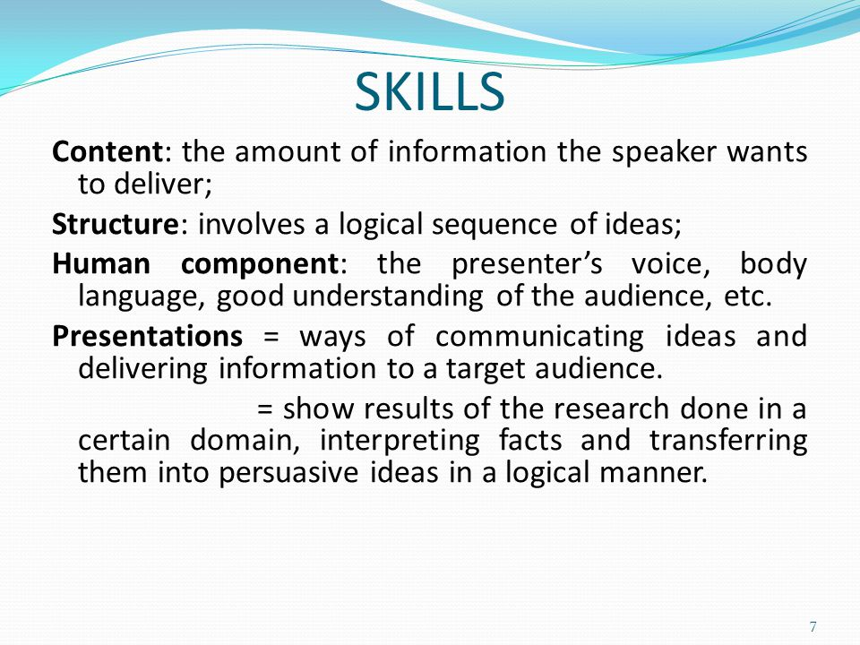 SKILLS Content: the amount of information the speaker wants to deliver; Structure: involves a logical sequence of ideas; Human component: the presenter's voice, body language, good understanding of the audience, etc.