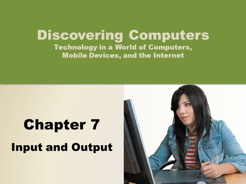 Chapter 7 Input and Output Discovering Computers Technology in a World of Computers, Mobile Devices, and the Internet