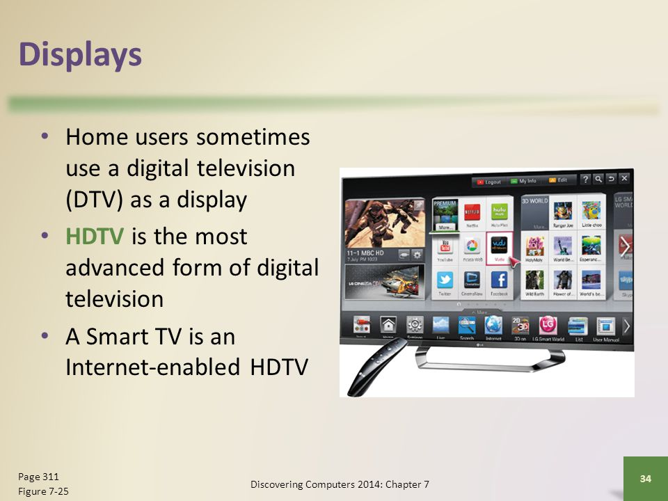 Displays Home users sometimes use a digital television (DTV) as a display HDTV is the most advanced form of digital television A Smart TV is an Intern