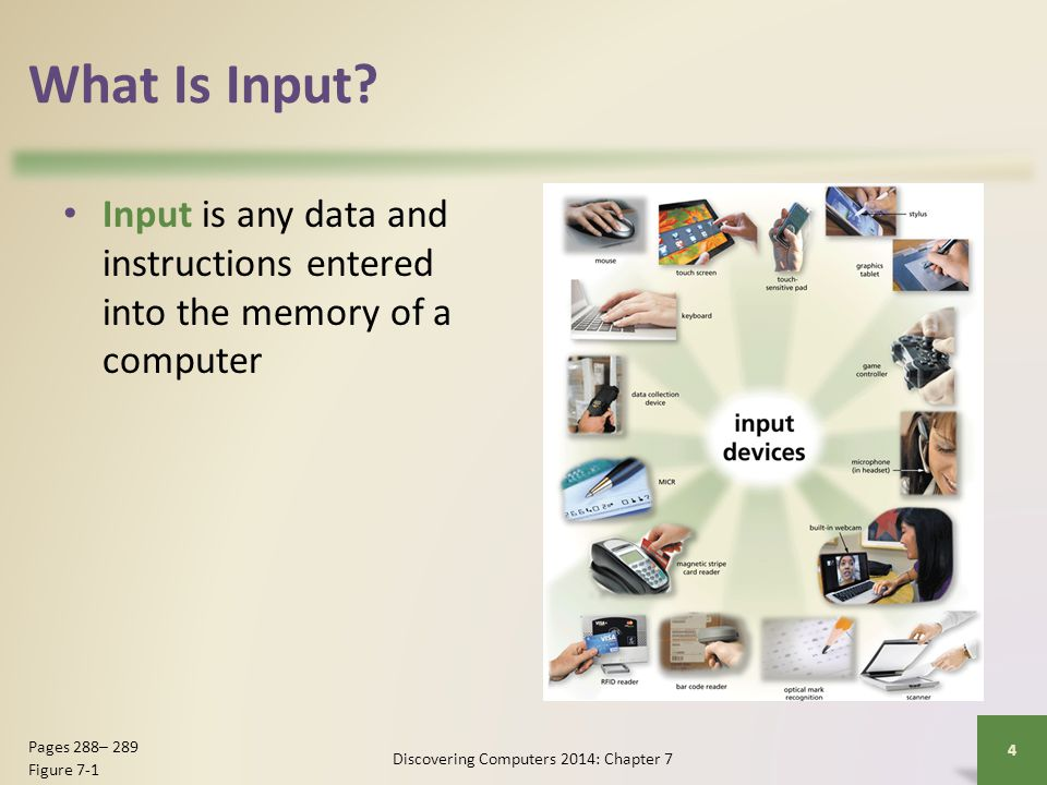 What Is Input? Input is any data and instructions entered into the memory of a computer Discovering Computers 2014: Chapter 7 4 Pages 288– 289 Figure