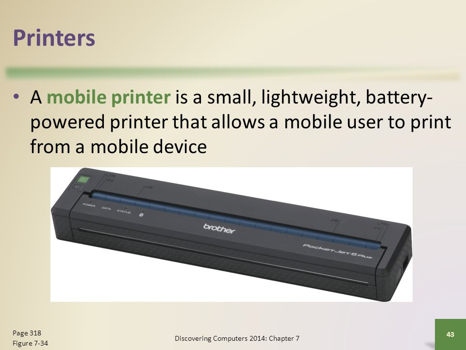 Printers A mobile printer is a small, lightweight, battery- powered printer that allows a mobile user to print from a mobile device Discovering Comput