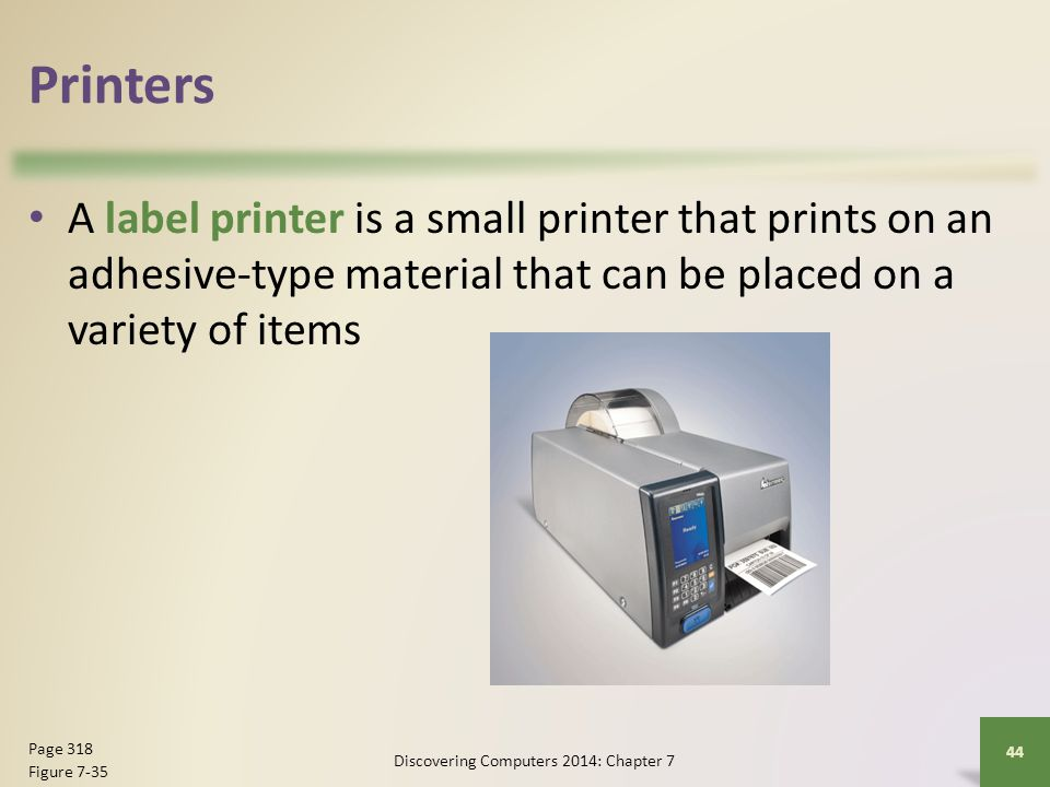 Printers A label printer is a small printer that prints on an adhesive-type material that can be placed on a variety of items Discovering Computers 20