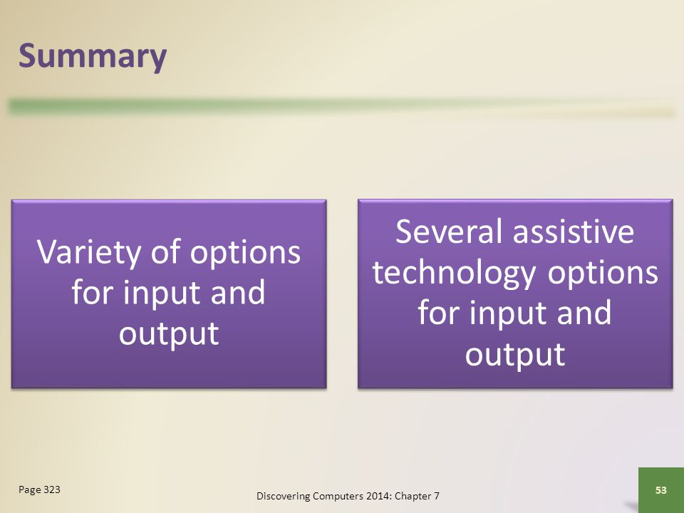 Summary Variety of options for input and output Several assistive technology options for input and output Discovering Computers 2014: Chapter 7 53 Pag