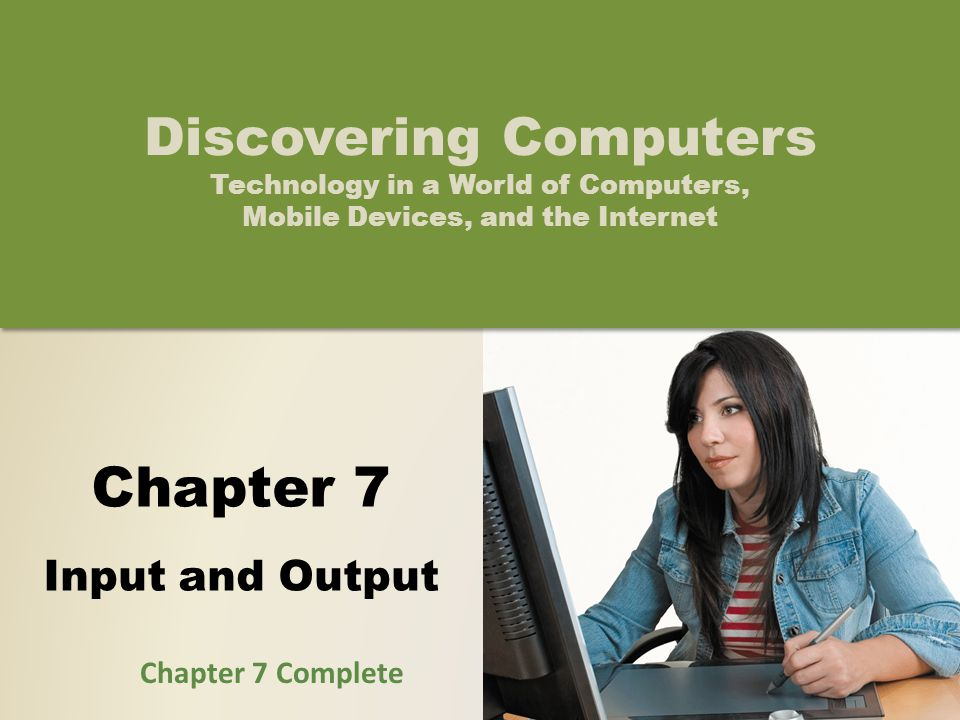 Chapter 7 Input and Output Discovering Computers Technology in a World of Computers, Mobile Devices, and the Internet Chapter 7 Complete