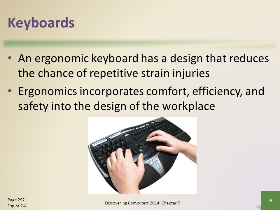 Keyboards An ergonomic keyboard has a design that reduces the chance of repetitive strain injuries Ergonomics incorporates comfort, efficiency, and sa