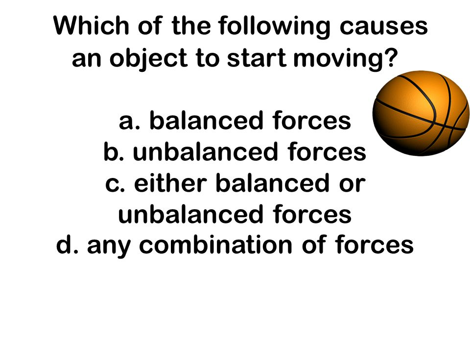 Which of the following causes an object to start moving? a. balanced forces b. unbalanced forces c. either balanced or unbalanced forces d. any combin