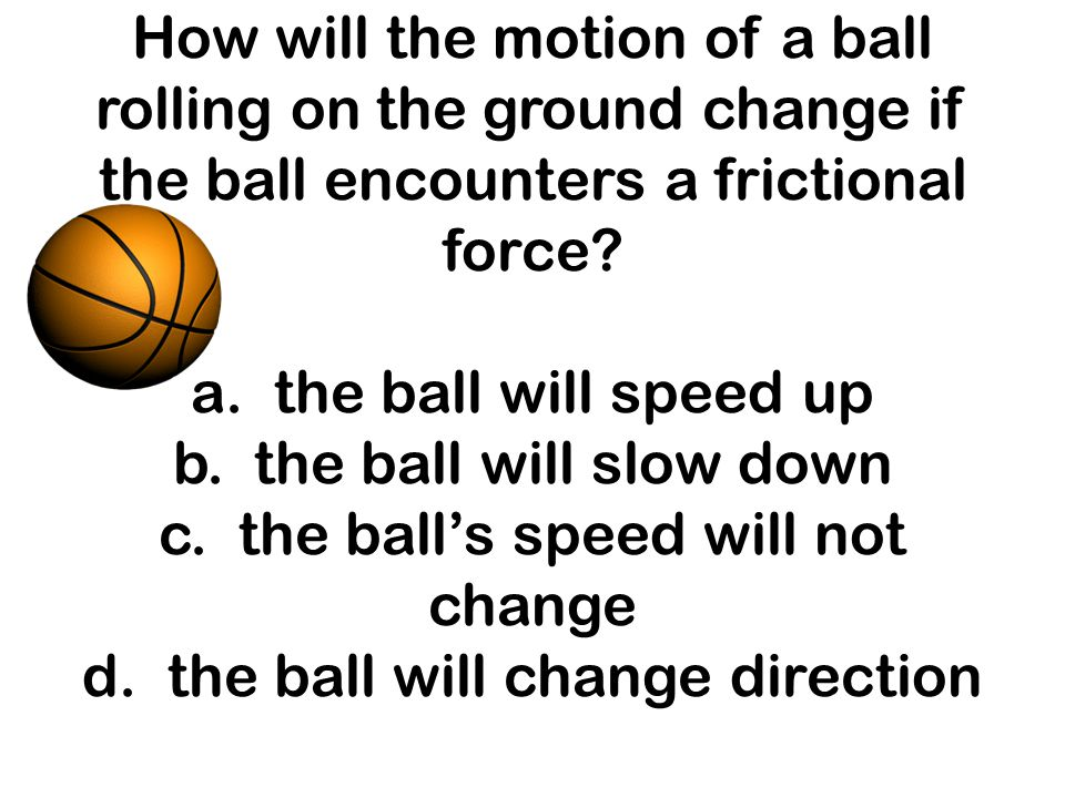 How will the motion of a ball rolling on the ground change if the ball encounters a frictional force? a. the ball will speed up b. the ball will slow