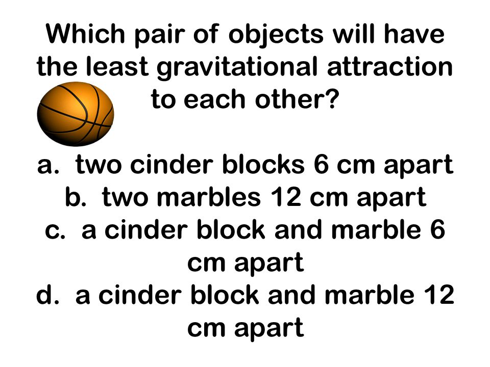 Which pair of objects will have the least gravitational attraction to each other? a. two cinder blocks 6 cm apart b. two marbles 12 cm apart c. a cind