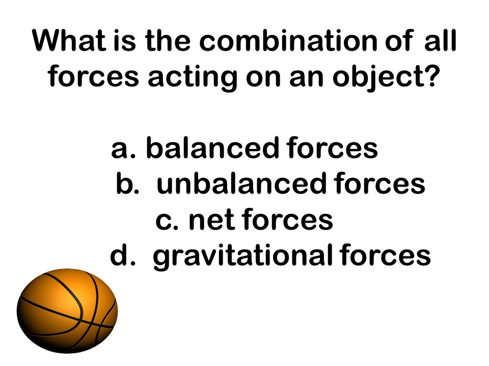 What is the combination of all forces acting on an object? a. balanced forces b. unbalanced forces c. net forces d. gravitational forces