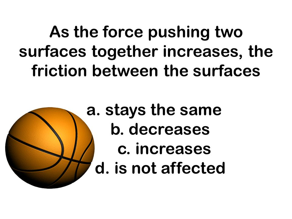 As the force pushing two surfaces together increases, the friction between the surfaces a. stays the same b. decreases c. increases d. is not affected