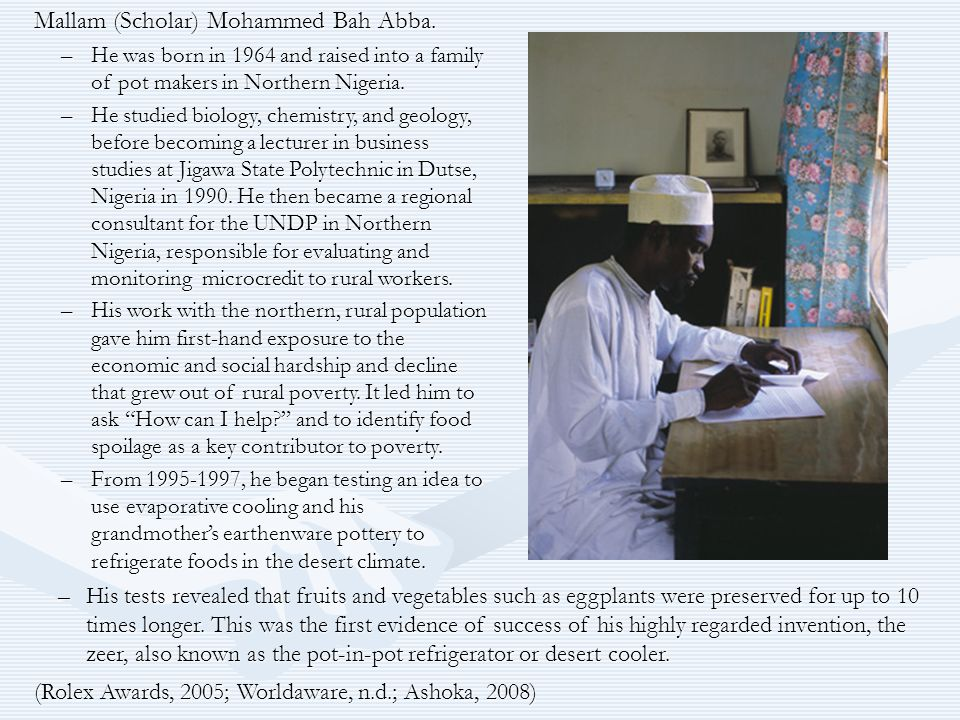 Mallam (Scholar) Mohammed Bah Abba. –He was born in 1964 and raised into a family of pot makers in Northern Nigeria. –He studied biology, chemistry, a