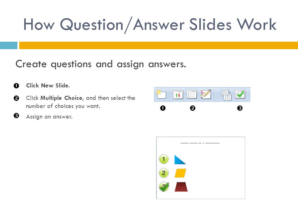 How Question/Answer Slides Work Create questions and assign answers.