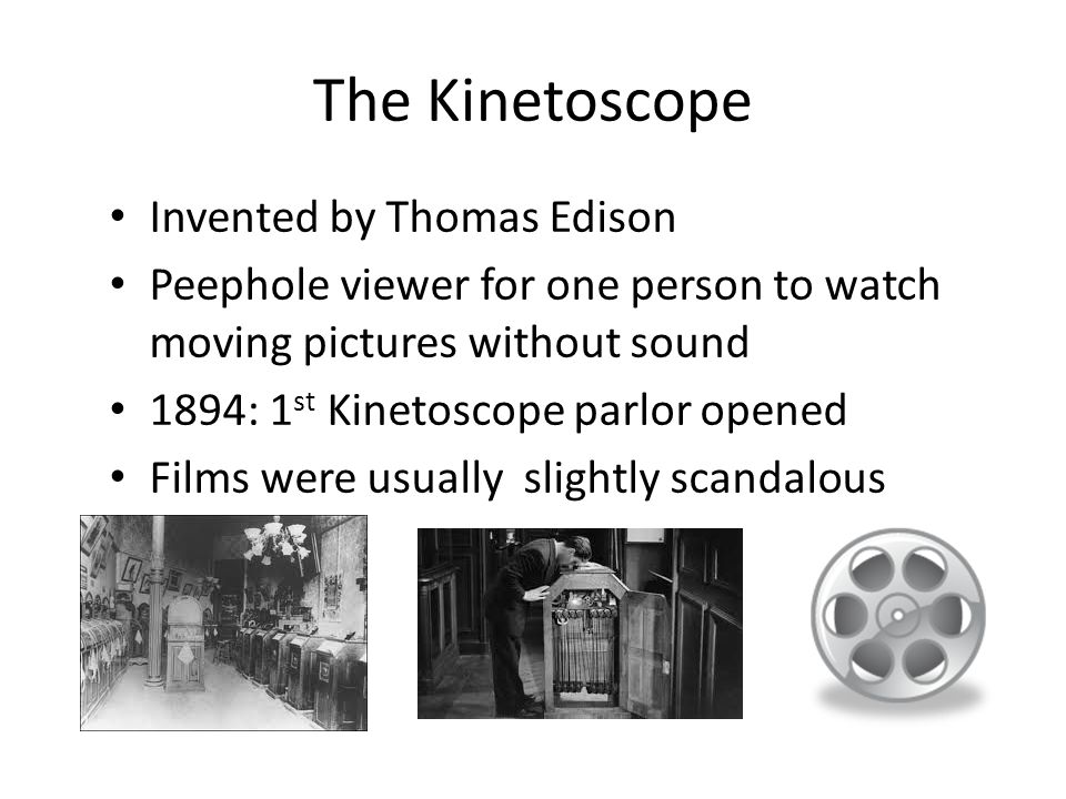The Kinetoscope Invented by Thomas Edison Peephole viewer for one person to watch moving pictures without sound 1894: 1 st Kinetoscope parlor opened Films were usually slightly scandalous