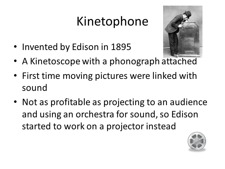 Kinetophone Invented by Edison in 1895 A Kinetoscope with a phonograph attached First time moving pictures were linked with sound Not as profitable as projecting to an audience and using an orchestra for sound, so Edison started to work on a projector instead
