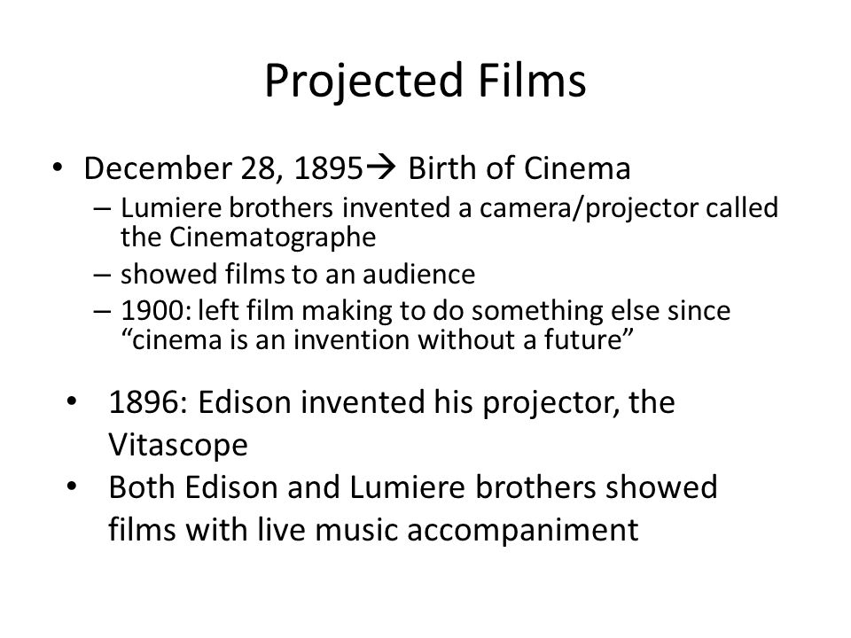 Projected Films December 28, 1895  Birth of Cinema – Lumiere brothers invented a camera/projector called the Cinematographe – showed films to an audience – 1900: left film making to do something else since cinema is an invention without a future 1896: Edison invented his projector, the Vitascope Both Edison and Lumiere brothers showed films with live music accompaniment