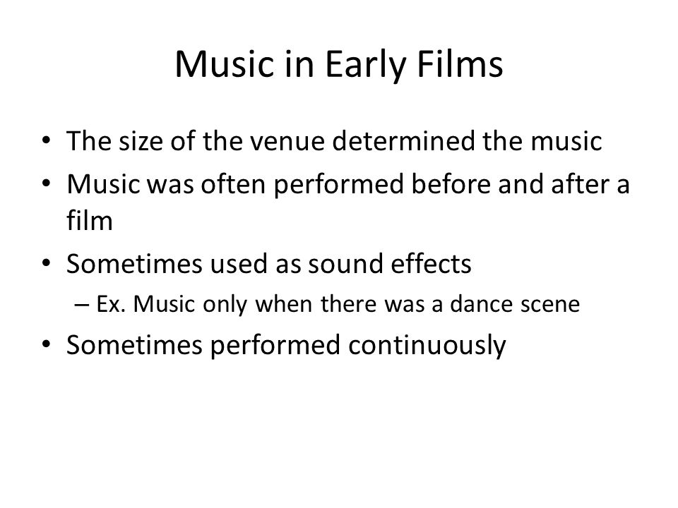 Music in Early Films The size of the venue determined the music Music was often performed before and after a film Sometimes used as sound effects – Ex.
