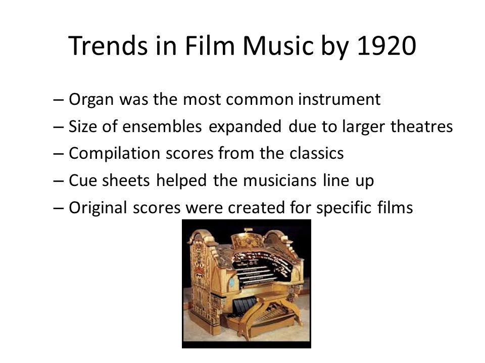 Trends in Film Music by 1920 – Organ was the most common instrument – Size of ensembles expanded due to larger theatres – Compilation scores from the classics – Cue sheets helped the musicians line up – Original scores were created for specific films
