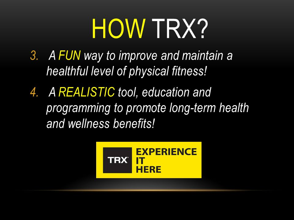 HOW TRX? 3. A FUN way to improve and maintain a healthful level of physical fitness! 4. A REALISTIC tool, education and programming to promote long-te