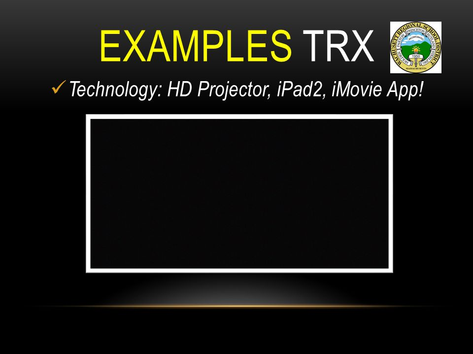 EXAMPLES TRX Technology: HD Projector, iPad2, iMovie App!
