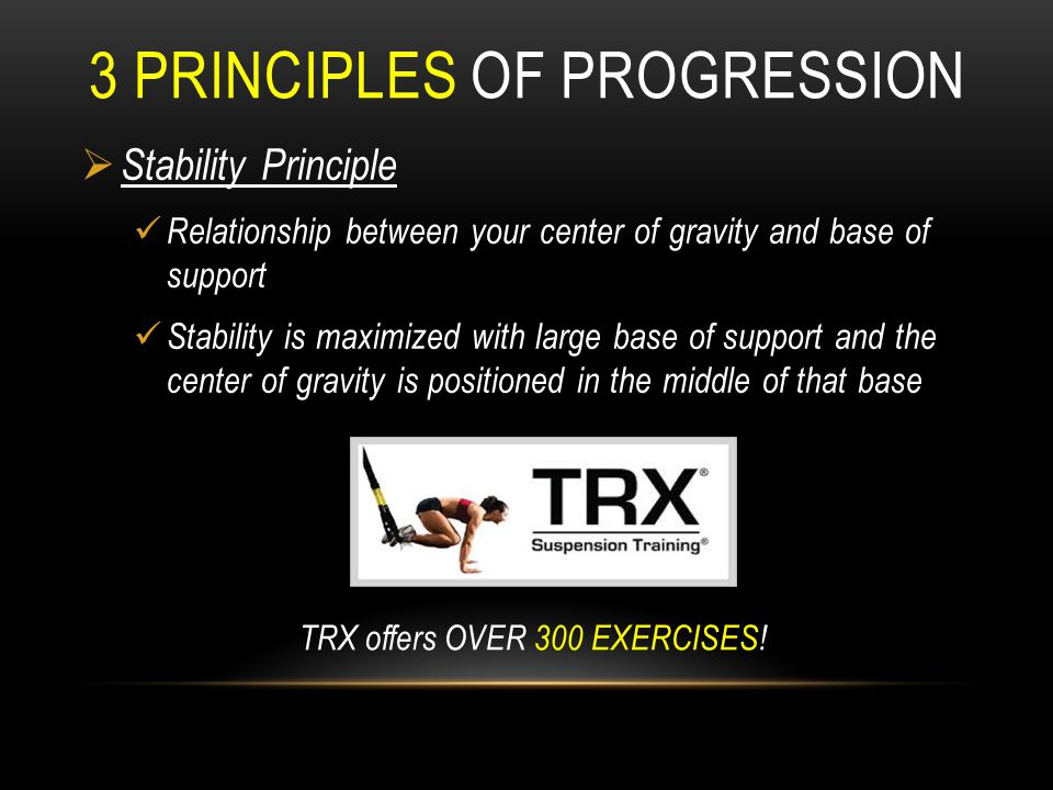 3 PRINCIPLES OF PROGRESSION  Stability Principle Relationship between your center of gravity and base of support Stability is maximized with large ba