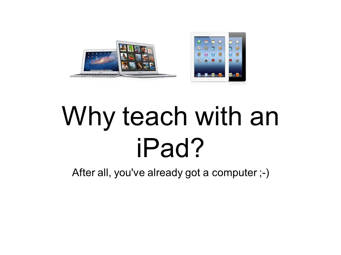 Why teach with an iPad After all, you ve already got a computer ;-)