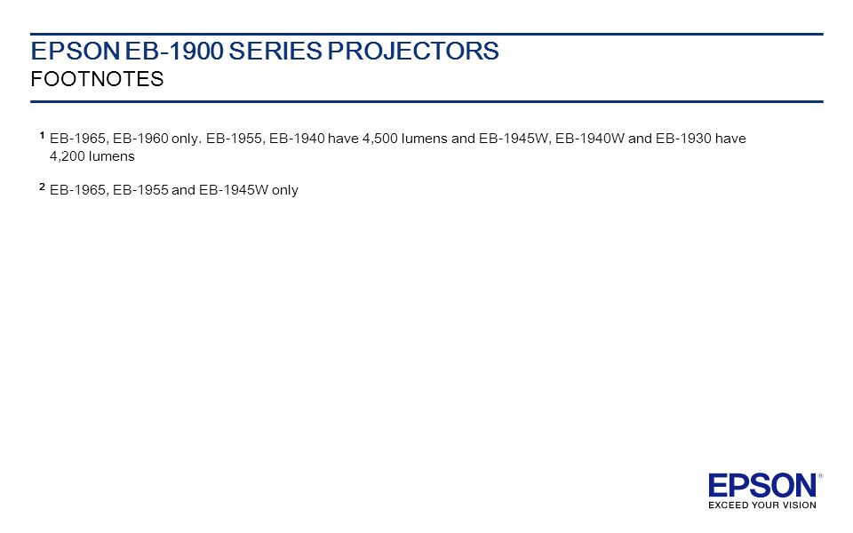 EPSON EB-1900 SERIES PROJECTORS FOOTNOTES 1 EB-1965, EB-1960 only. EB-1955, EB-1940 have 4,500 lumens and EB-1945W, EB-1940W and EB-1930 have 4,200 lu