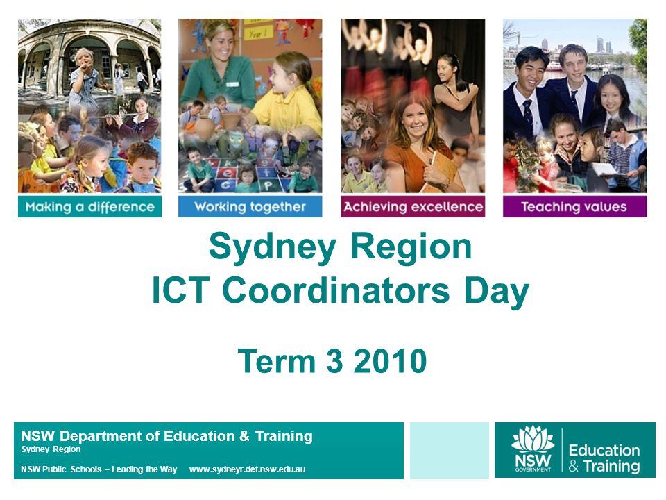 NSW Department of Education & Training Sydney Region NSW Public Schools – Leading the Way www.sydneyr.det.nsw.edu.au Sydney Region ICT Coordinators Day Term 3 2010