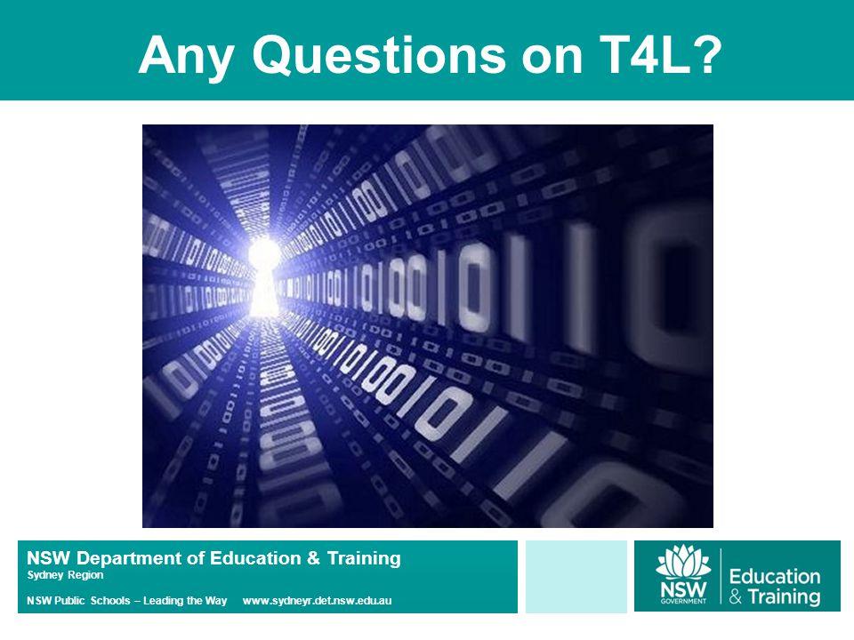 NSW Department of Education & Training Sydney Region NSW Public Schools – Leading the Way www.sydneyr.det.nsw.edu.au Any Questions on T4L
