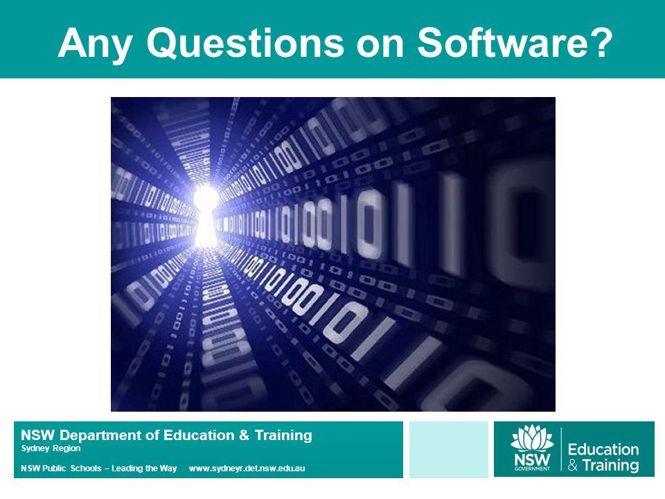 NSW Department of Education & Training Sydney Region NSW Public Schools – Leading the Way www.sydneyr.det.nsw.edu.au Any Questions on Software