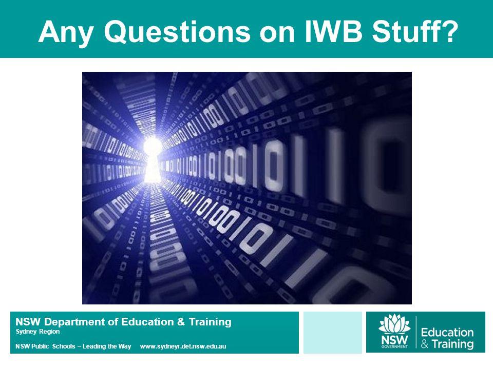 NSW Department of Education & Training Sydney Region NSW Public Schools – Leading the Way www.sydneyr.det.nsw.edu.au Any Questions on IWB Stuff