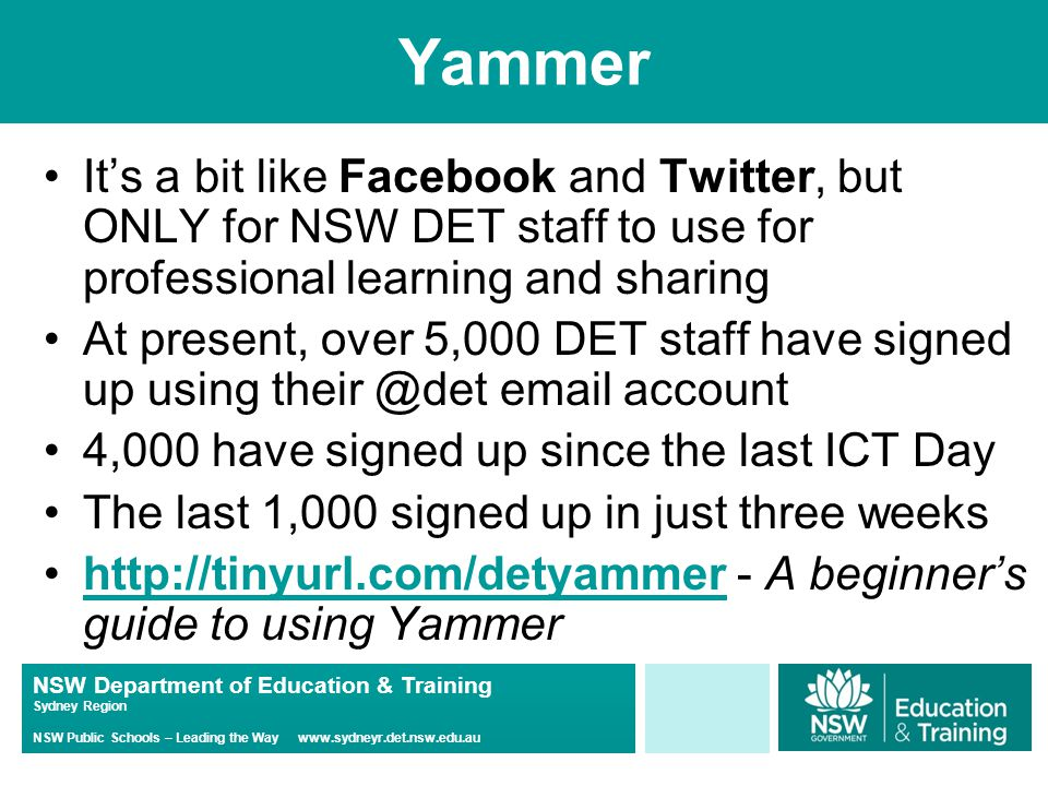 NSW Department of Education & Training Sydney Region NSW Public Schools – Leading the Way www.sydneyr.det.nsw.edu.au Yammer It's a bit like Facebook and Twitter, but ONLY for NSW DET staff to use for professional learning and sharing At present, over 5,000 DET staff have signed up using their @det email account 4,000 have signed up since the last ICT Day The last 1,000 signed up in just three weeks http://tinyurl.com/detyammer - A beginner's guide to using Yammerhttp://tinyurl.com/detyammer